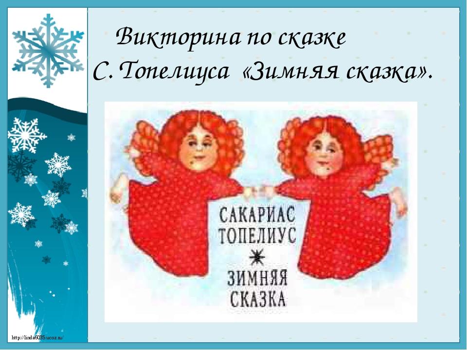 Викторина по сказке С. Топелиуса «Зимняя сказка». http://linda6035.ucoz.ru/