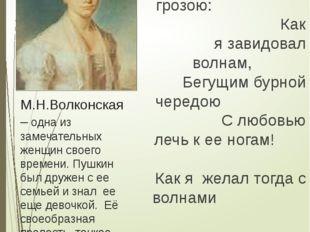М.Н.Волконская – одна из замечательных женщин своего времени. Пушкин был друж