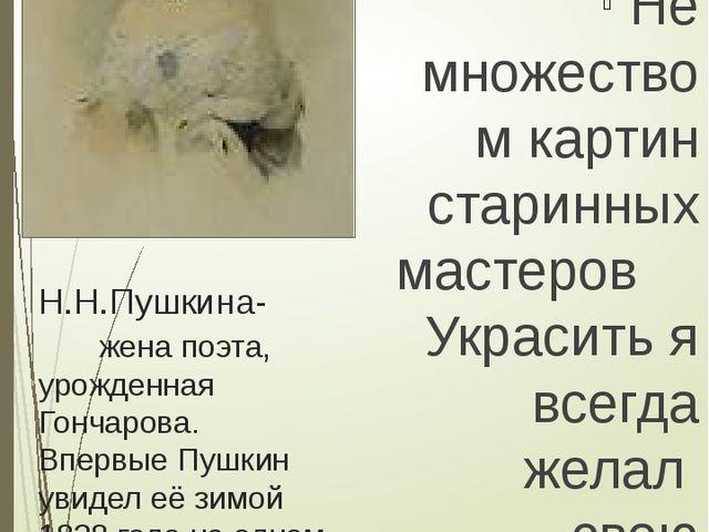 Н.Н.Пушкина- жена поэта, урожденная Гончарова. Впервые Пушкин увидел её зимой...