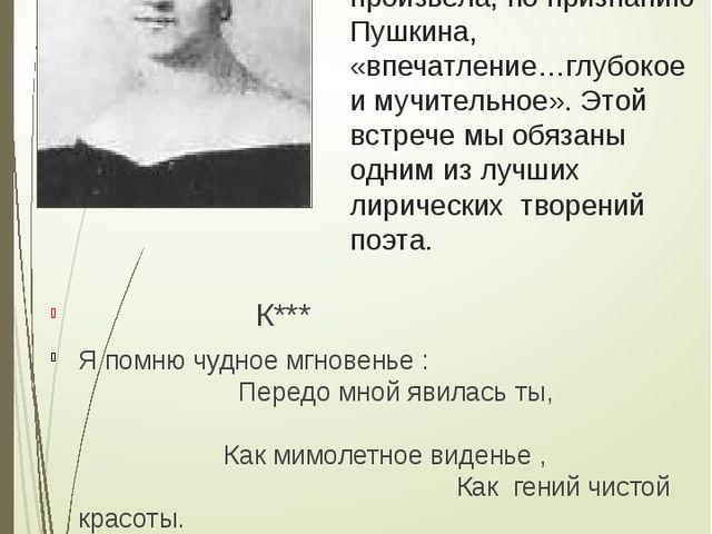 А.П.Керн Встреча с ней в годы михайловского заточения произвела, по признанию...