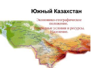 Южный Казахстан Экономико-географическое положение. Природные условия и ресур