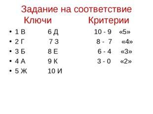 Задание на соответствие Ключи Критерии 1 В 6 Д 10 - 9 «5» 2 Г 7 З 8 - 7 «4» 3