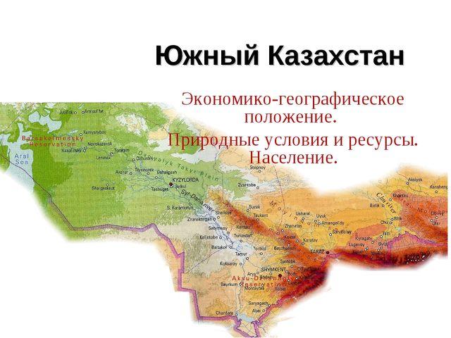 Южный Казахстан Экономико-географическое положение. Природные условия и ресур...