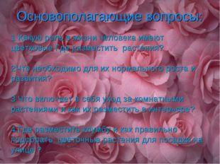 Основополагающие вопросы: 1 Какую роль в жизни человека имеют цветковые Где
