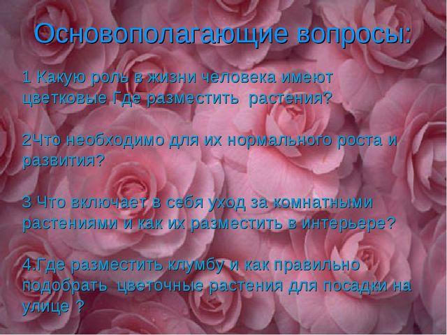 Основополагающие вопросы: 1 Какую роль в жизни человека имеют цветковые Где...
