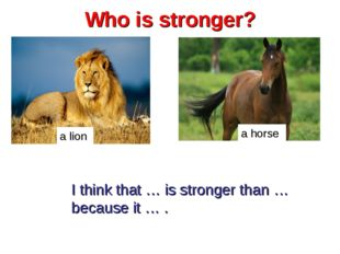 Who is stronger? a lion a horse I think that … is stronger than … because it