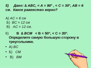 5) Дано: ∆ АВС, < A = 90° , < C = 30°, AB = 6 см. Какое равенство верно? А) А