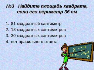 №3 Найдите площадь квадрата, если его периметр 36 см 81 квадратный сантиметр