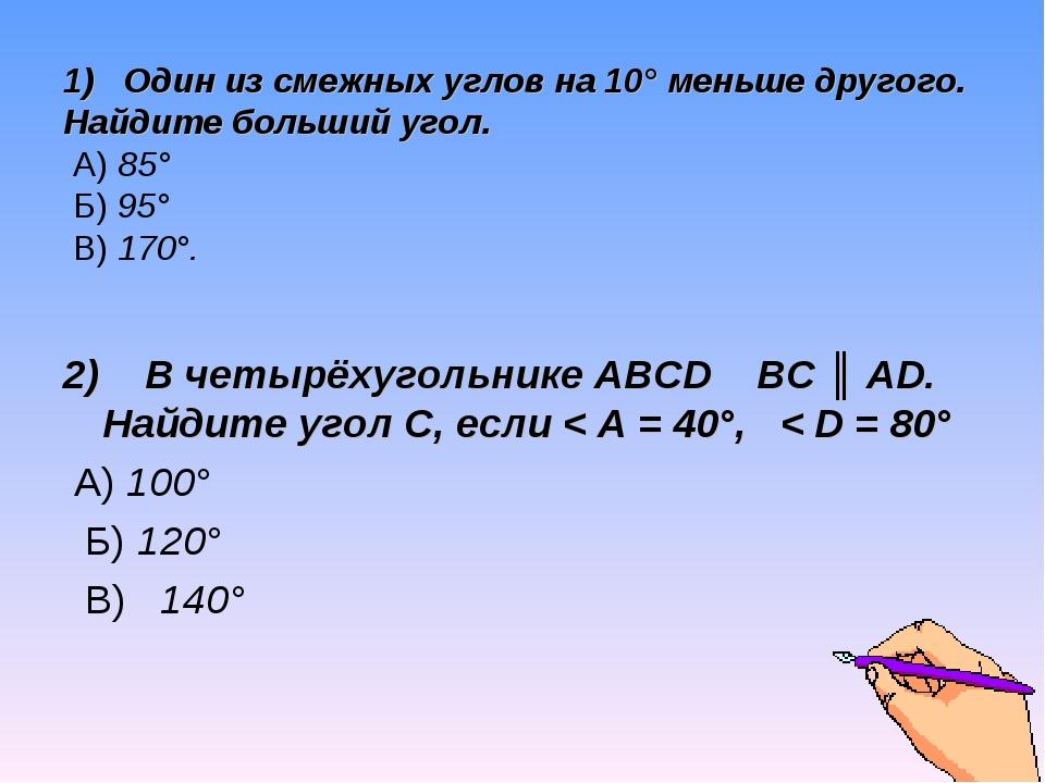 1) Один из смежных углов на 10° меньше другого. Найдите больший угол. А) 85°...