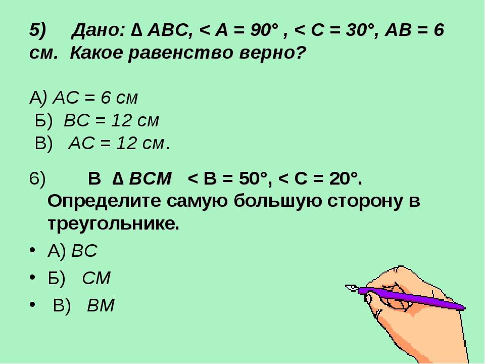 5) Дано: ∆ АВС, < A = 90° , < C = 30°, AB = 6 см. Какое равенство верно? А) А...