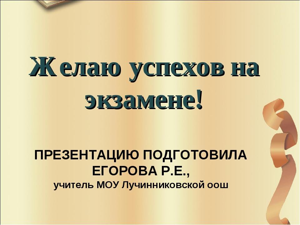 ПРЕЗЕНТАЦИЮ ПОДГОТОВИЛА ЕГОРОВА Р.Е., учитель МОУ Лучинниковской оош Желаю ус...