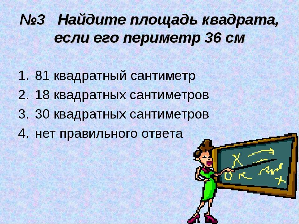№3 Найдите площадь квадрата, если его периметр 36 см 81 квадратный сантиметр...