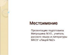Местоимение Презентацию подготовила Митрошина М.Ю., учитель русского языка и