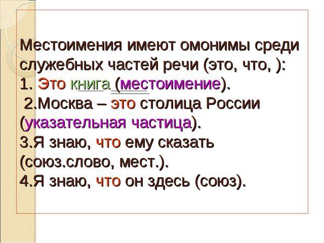 Местоимения имеют омонимы среди служебных частей речи (это, что, ): 1. Это кн...