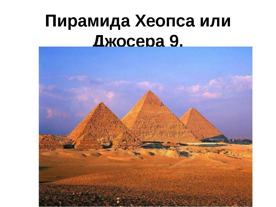 Пирамида Хеопса или Джосера 9.