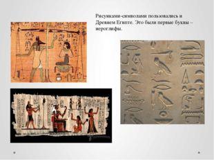 Рисунками-символами пользовались и Древнем Египте. Это были первые буквы – ие