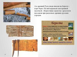 А в древней Руси люди писали на бересте - коре берез. На ней царапали заостре