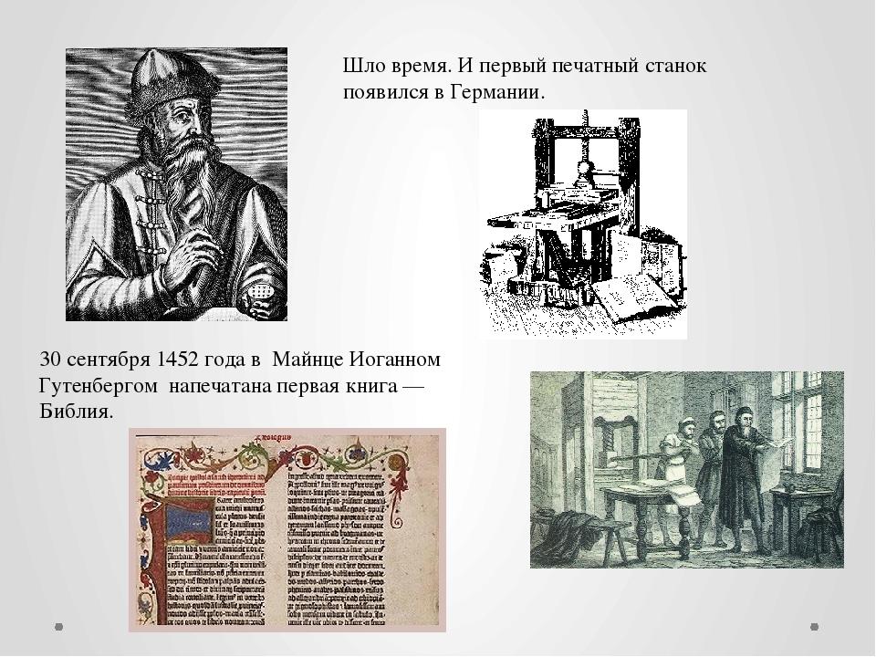 Шло время. И первый печатный станок появился в Германии. 30 сентября 1452 год...