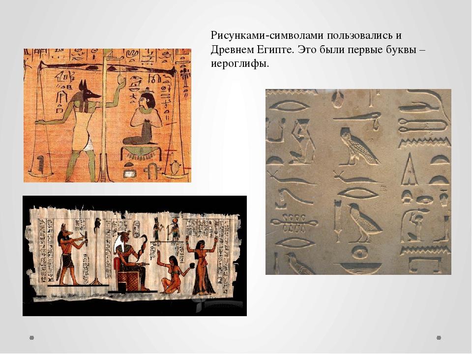 Рисунками-символами пользовались и Древнем Египте. Это были первые буквы – ие...