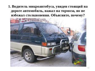 * 1. Водитель микроавтобуса, увидев стоящий на дороге автомобиль, нажал на то