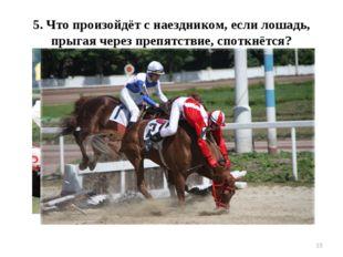 * 5. Что произойдёт с наездником, если лошадь, прыгая через препятствие, спот