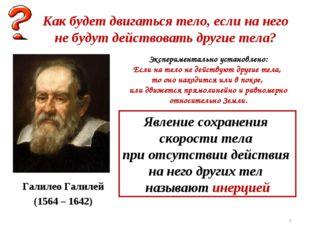 * Галилео Галилей (1564 – 1642) Как будет двигаться тело, если на него не буд