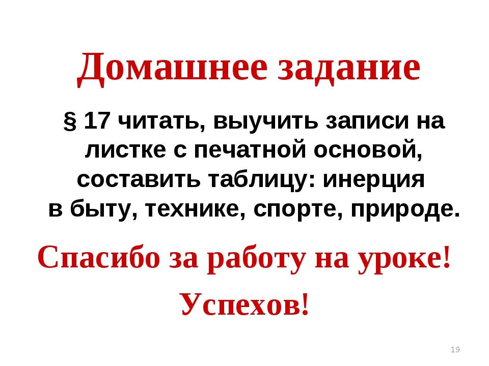 * Домашнее задание Спасибо за работу на уроке! Успехов! § 17 читать, выучить...