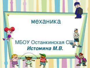 механика МБОУ Останкинская СШ Истомина М.В.