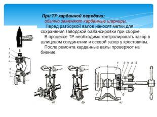 При ТР карданной передачи: обычно заменяют карданные шарниры. Перед разборко
