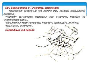 При диагностике и ТО муфты сцепления: - проверяют свободный ход педали (при п