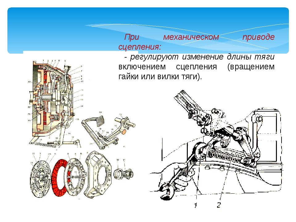 При механическом приводе сцепления: - регулируют изменение длины тяги включен...