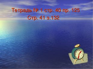 Тетрадь № 1 стр. 40 пр. 125 Стр. 41 з.132