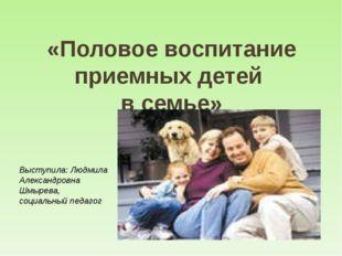 «Половое воспитание приемных детей в семье» Выступила: Людмила Александровна