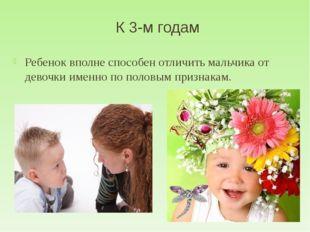 К 3-м годам Ребенок вполне способен отличить мальчика от девочки именно по по