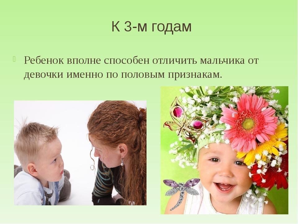 К 3-м годам Ребенок вполне способен отличить мальчика от девочки именно по по...