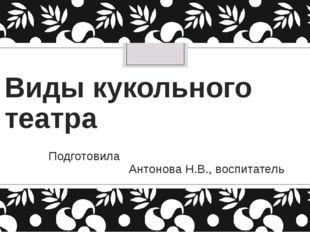 Виды кукольного театра Подготовила Антонова Н.В., воспитатель