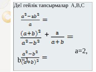 Деңгейлік тапсырмаларА,В,С + a=2, b=1.