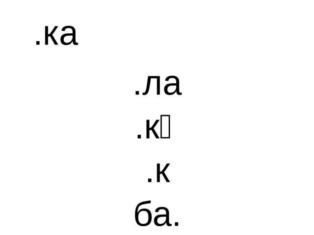 .ка .ла .кә .к ба.