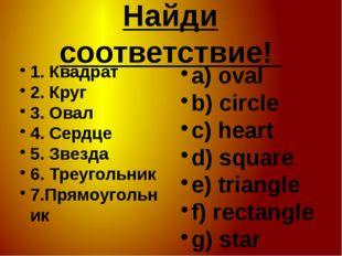 Найди соответствие! 1. Квадрат 2. Круг 3. Овал 4. Сердце 5. Звезда 6. Треугол