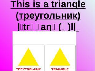 This is a triangle (треугольник) |ˈtrʌɪaŋɡ(ə)l|