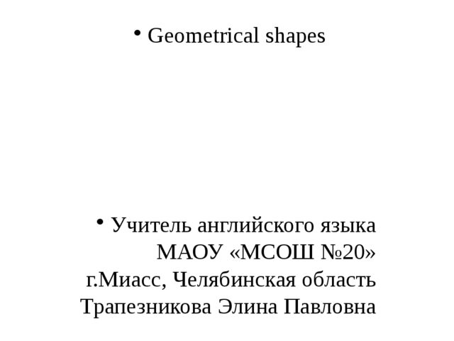 Geometrical shapes Учитель английского языка МАОУ «МСОШ №20» г.Миасс, Челябин...