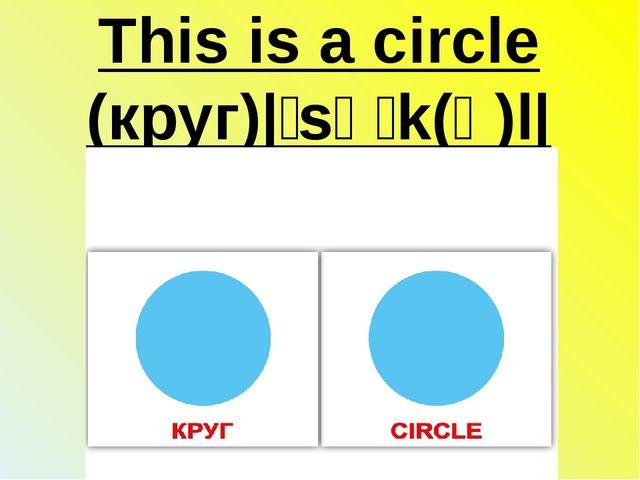 This is a circle (круг)|ˈsəːk(ə)l|