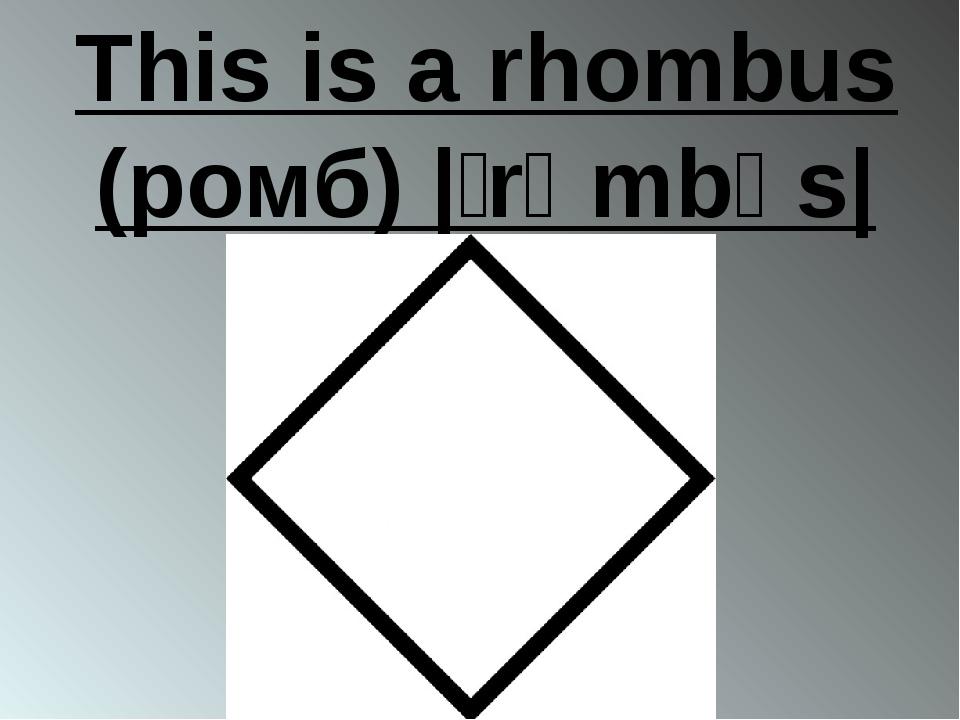 This is a rhombus (ромб) |ˈrɒmbəs|