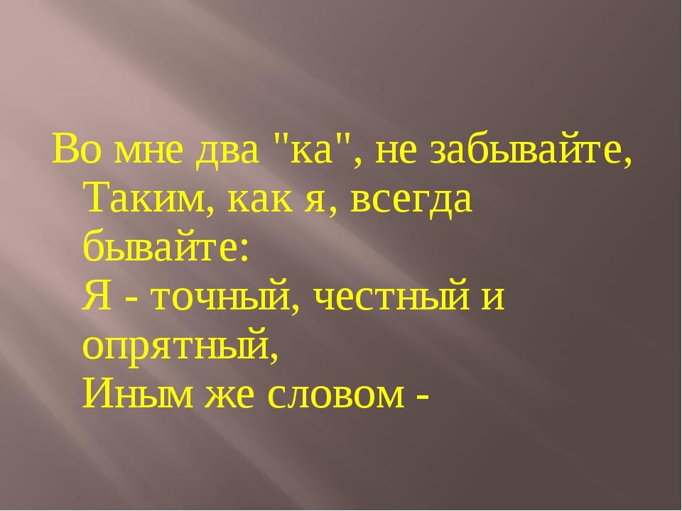 """Во мне два """"ка"""", не забывайте, Таким, как я, всегда бывайте: Я - точный, чест..."""