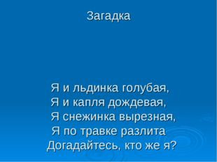 Загадка Я и льдинка голубая, Я и капля дождевая, Я снежинка вырезная, Я по тр