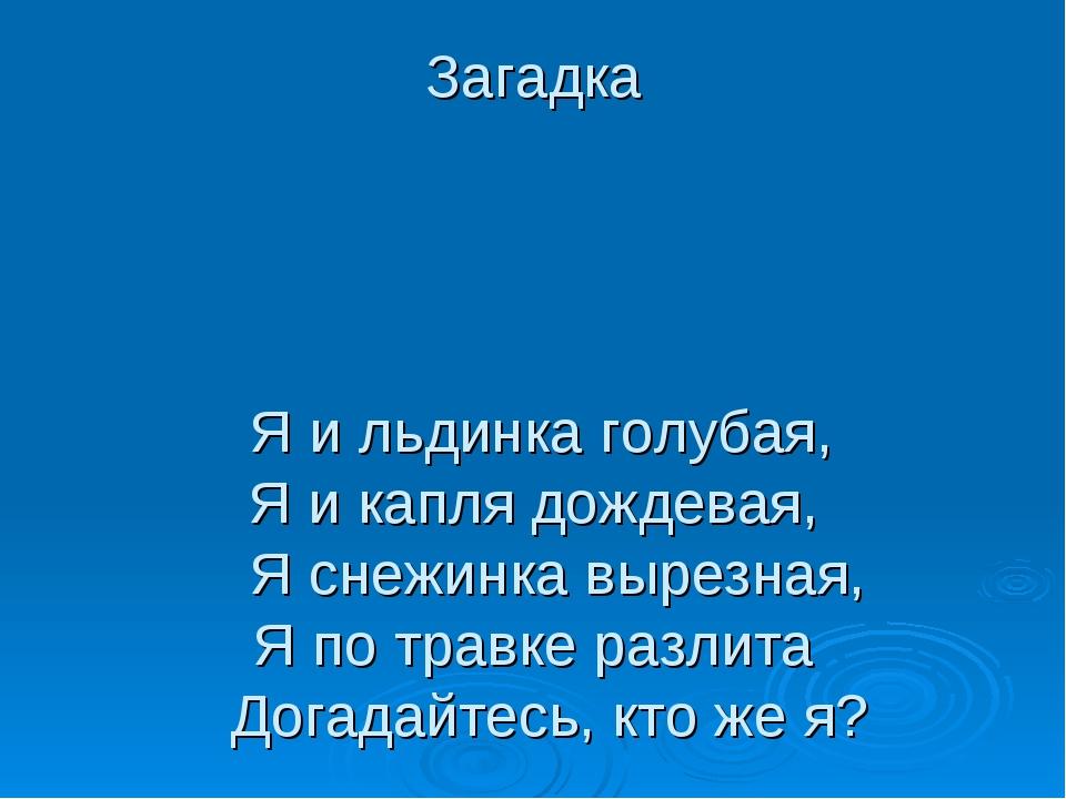 Загадка Я и льдинка голубая, Я и капля дождевая, Я снежинка вырезная, Я по тр...