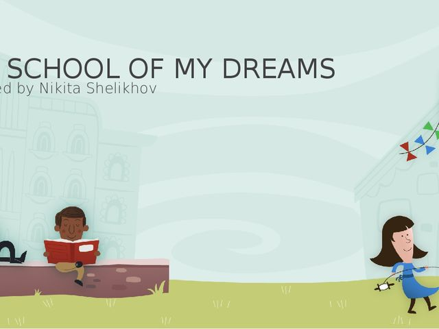 THE SCHOOL OF MY DREAMS Prepared by Nikita Shelikhov