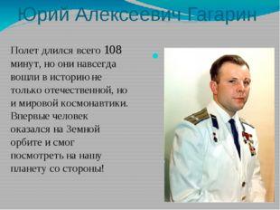 Юрий Алексеевич Гагарин Полет длился всего 108 минут, но они навсегда вошли в