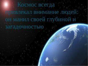 Космос всегда привлекал внимание людей: он манил своей глубиной и загадочнос