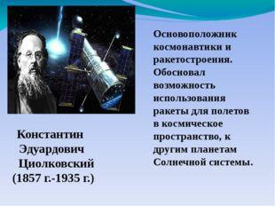 Основоположник космонавтики и ракетостроения. Обосновал возможность использов